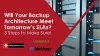 Will Your Backup Architecture Meet Tomorrow's SLAs? 3 Steps to Make Sure!