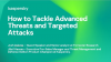 How to Tackle Advanced Threats and Targeted Attacks