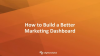 How to Build a Better Marketing Dashboard