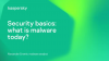 Security basics: what is malware today?