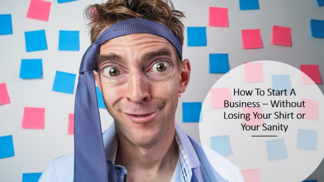 How to start a business without losing your shirt or your sanity