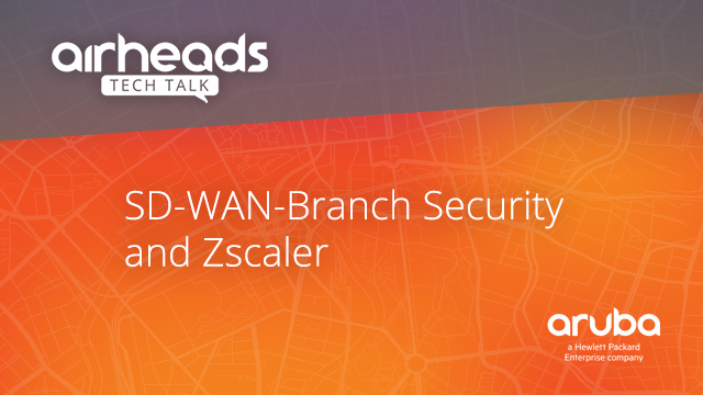 Airheads Tech Talks: SD-WAN-Branch Security and Zscaler