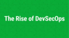 The Rise of DevSecOps: Pushing Security Further Back into Dev