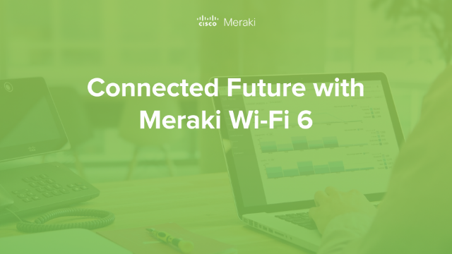 Connected Future with Meraki Wi-Fi 6