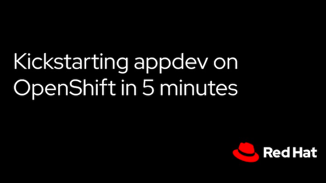 Kickstarting appdev on OpenShift in 5 minutes