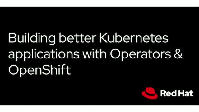 Building better Kubernetes applications with Operators & OpenShift