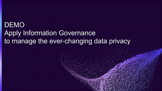 Apply Information Governance to the manage the ever-changing data privacy