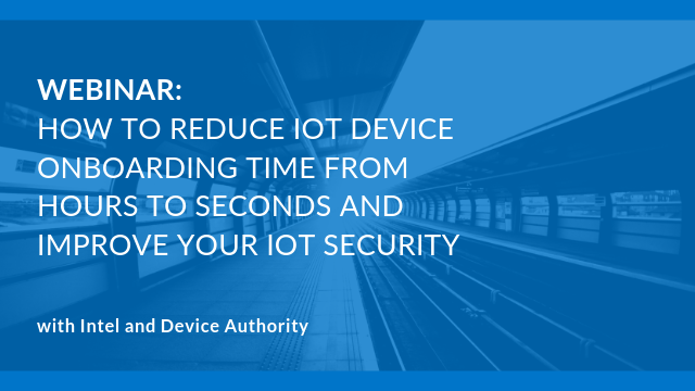 How to reduce IoT device onboarding time to seconds and improve IoT security