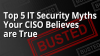 Top 5 IT Security Myths Your CISO Believes Are True...BUSTED!