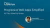 Progressive Web Apps Simplified - All You Need to Know