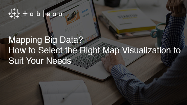 Mapping Big Data? How to Select the Right Map Visualization to Suit Your Needs