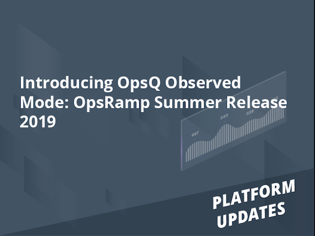 Introducing OpsQ Observed Mode: OpsRamp Summer Release 2019