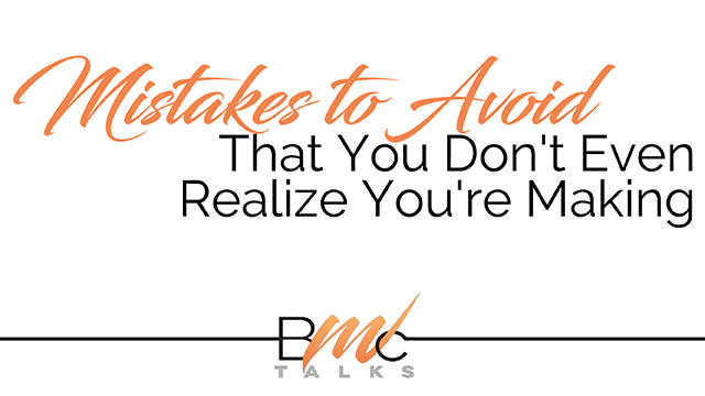 REAL TALK ... Mistakes to Avoid That You Don't Even Realize You're Making