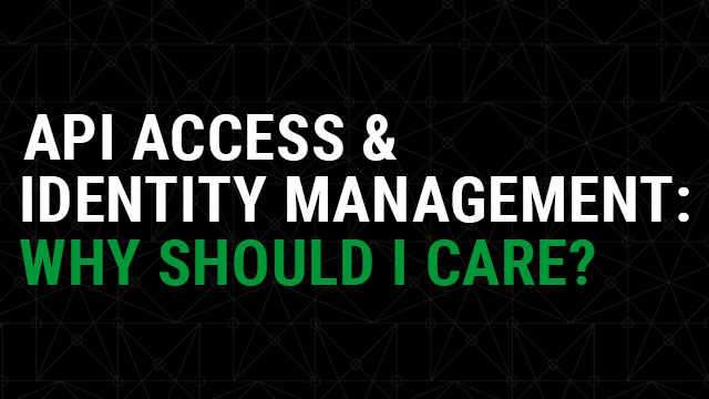 API Access and Identity Management - Why Should I Care?
