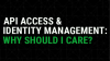 API Access and Identity Management: Why Should I Care?