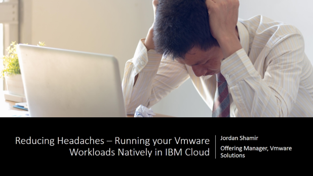 Reducing Headaches – Running your VMware Workloads natively in IBM Cloud