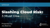 Slashing Cloud Risk: 3 Must-Do's
