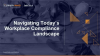 How to Navigate Today's Workplace Compliance Landscape