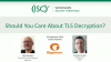 Should You Care About TLS Decryption?