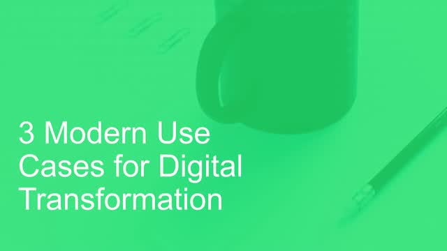 3 Modern Use Cases for Digital Transformation