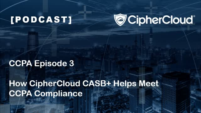 [Podcast] CCPA Ep. 3 - How CipherCloud CASB+ Helps Meet CCPA Compliance