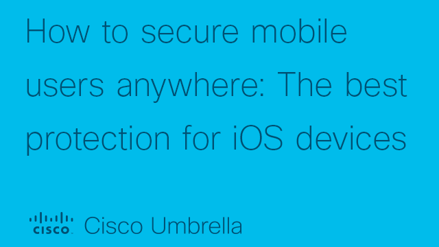 Securing mobile users anywhere: The best protection for iOS devices