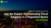 Ask the Expert: Orchestrating Cloud Adoption in a Regulated Space