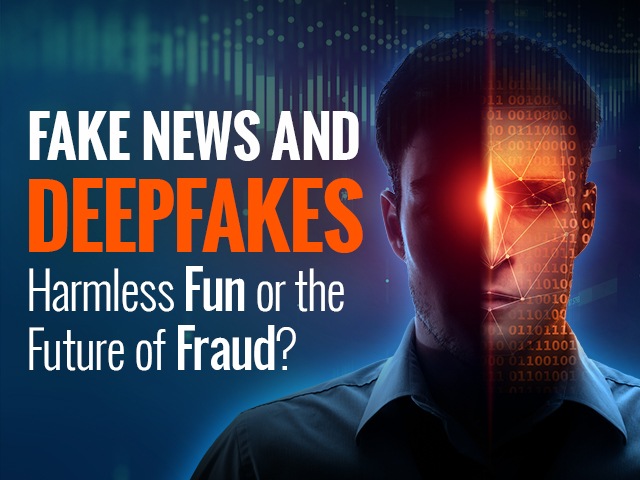 Fake News and Deepfakes: Harmless Fun or the Future of Fraud?