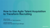 How to Use Agile Talent Acquisition to Transform Recruiting