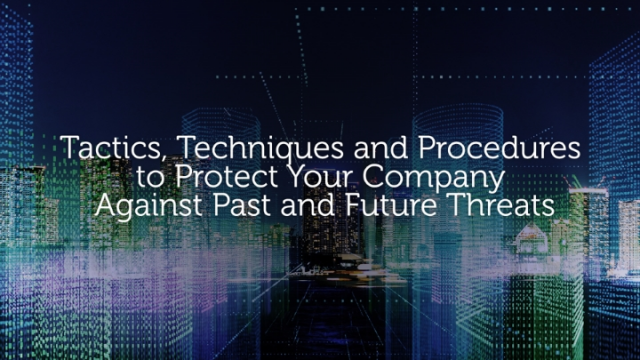 Tactics & Techniques to Protect Your Company Against Past and Future Threats