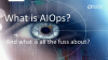 What is AIOps and what is all the fuss about?