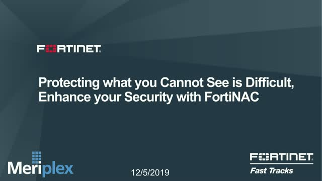 Protecting what you Cannot See is Difficult, Enhance your Security with FortiNAC