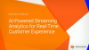 AI-Powered Streaming Analytics for Real-Time Customer Experience