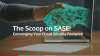 The Scoop on SASE: Converging Your Cloud Security Footprint
