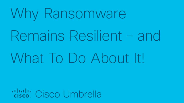 Why Ransomware Remains Resilient – and What To Do About It!