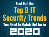 Find Out the Top 9 IT Security Trends You Need to Watch Out for in 2020