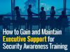 How to Gain and Maintain Executive Support for Security Awareness Training