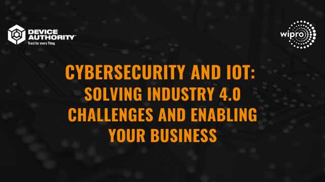 Cybersecurity & IoT: Solving Industry 4.0 challenges and enabling your business