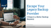 Escape Your Legacy Backup Provider - Three Steps to a Better Backup Renewal