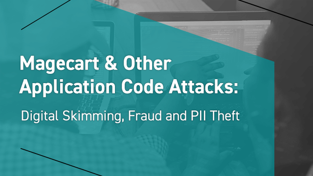 Magecart & Other Application Code Attacks: Digital Skimming, Fraud & PII Theft