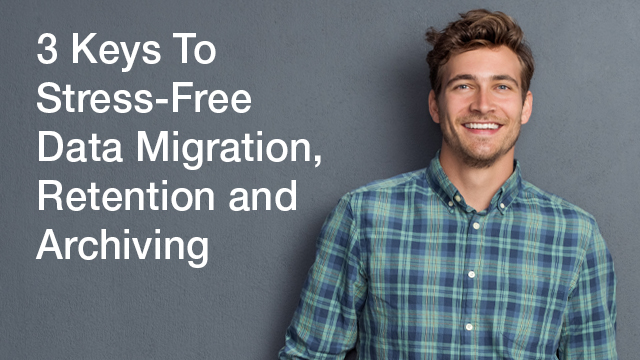 3 Keys To Stress-Free Data Migration, Retention, and Archiving