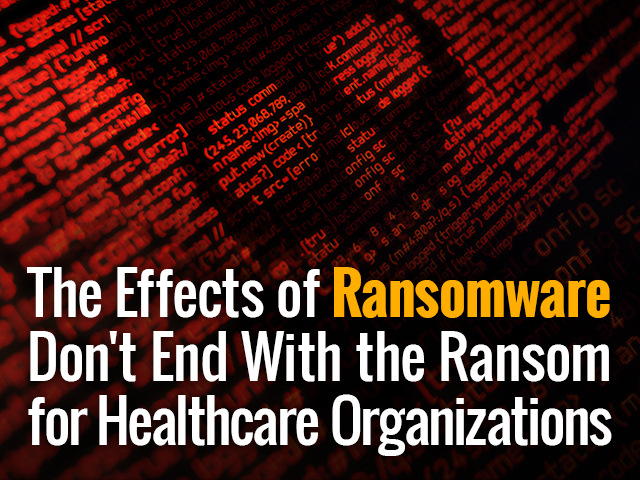 The Effects of Ransomware Don't End with the Ransom for Healthcare Organizations