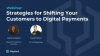 Strategies for Shifting Your Customers to Digital Payments