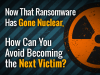 Now That Ransomware Has Gone Nuclear, How Can You Avoid Becoming the Next Victim