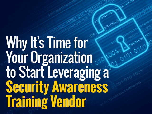 Why It's Time for to Start Leveraging a Security Awareness Training Vendor