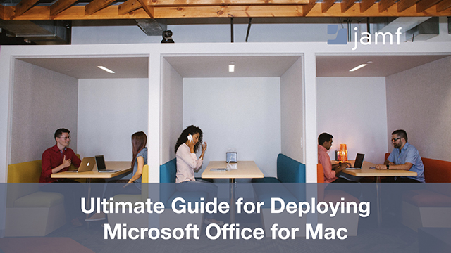 Ultimate Guide for Deploying Microsoft Office for Mac​