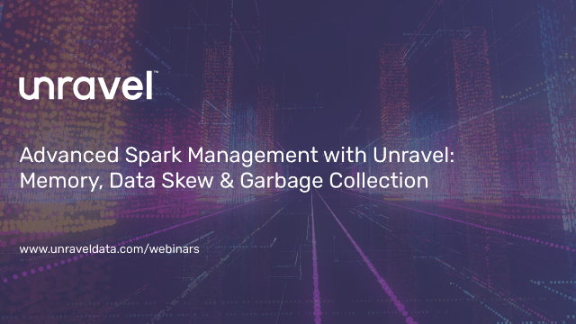 Advanced Spark Management with Unravel: Memory, Data Skew & Garbage Collection