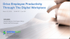 Drive Employee Productivity Through The Digital Workplace