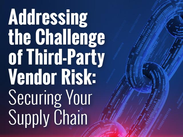 Addressing the Challenge of Third-Party Vendor Risk: Securing Your Supply Chain