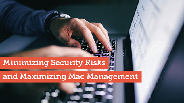 Minimizing Security Risks and Maximizing Mac Management